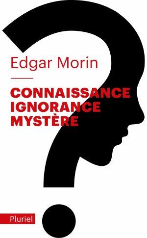 Connaissance Ignorance Mystère - Edgar Morin