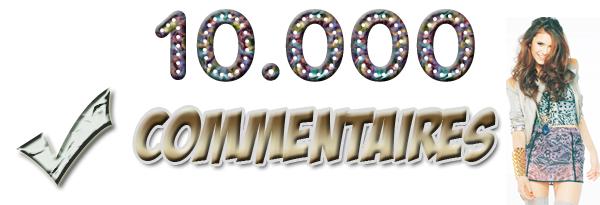 En 1 moi et 3 jours j'ai eu 10.000 commentaires. Un énorme merci ! ça me touche énormément !