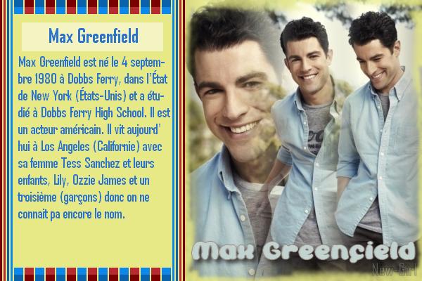Max Greenfield : Schmidt  *Biographie 1 & 2* *** Filmographie 1 & 2 *** *Récompenses 1 & 2* *** *les 2 Créa* *** *les déco* *** *5 Avatard Gif*