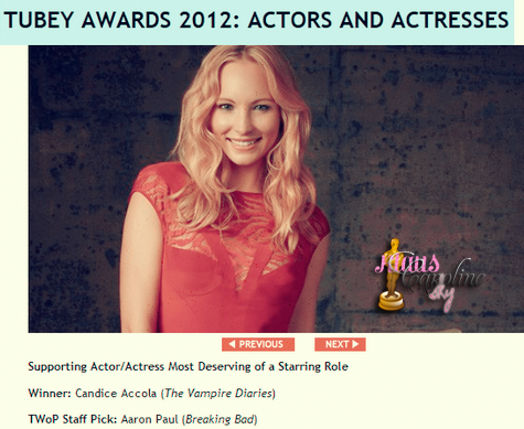 18/09/2012:Candice a reçu un prix aux Tubey Awards ! !       Ce weekend se tenait la remise des prix des Tubey Awards et notre chère Candice a gagné l'awards du « Supporting Actor/Actress Most Deserving of a Starring Role » (Meilleur actrice second rôle/Actrice qui mérite le plus un premier rôle). Bravo à Candice Accola!
