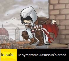 Je suis le symptôme Assassin's creed...