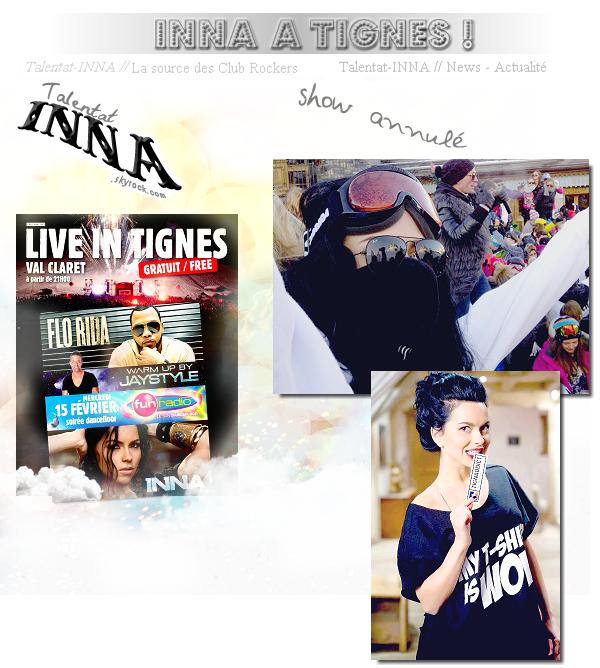 # INNA a Tignes    le 15 Février INNA était àTignes et devait donné un show avec Flo rida, mais ce show a été annulé à cause des conditions météo, INNA a donc laissé un message à ses fans, et dit qu'elle a quand même passé un bon moment à Tignes et que elle revient l'année prochaine !
