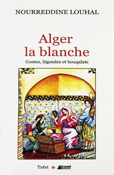 « Alger la blanche, » (contes, légendes et bouqalate) de Nourreddine Louhal. -   Tendre et douce nostalgie