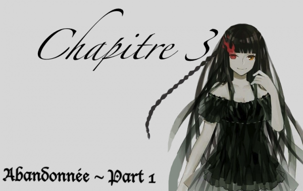 Chapitre 3 : ~ Abandonnée ~ part 1