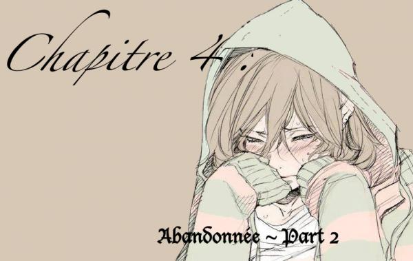 Chapitre 4 : ~Abandonnée - Part 2 ~