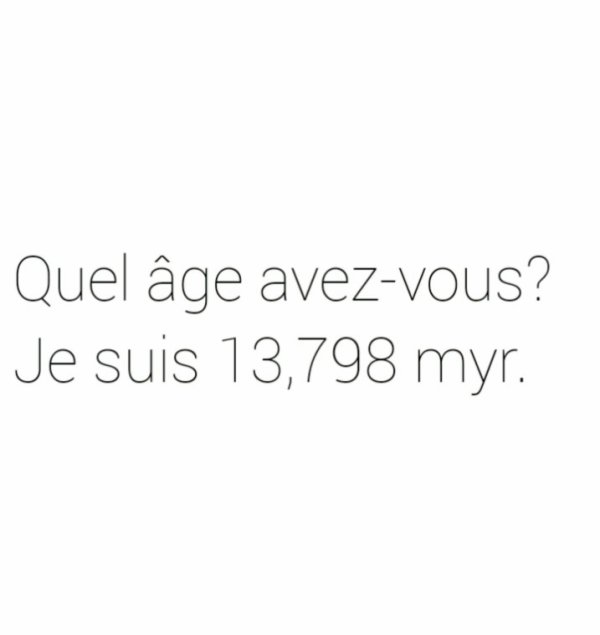 Quel âge avez-vous? Je suis 13 798 myr.