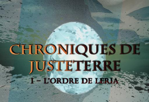 Les Chroniques de JusteTerre : Tome 1 - L'ordre de Léria.