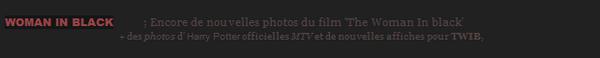 *  WOMAN IN BLACK____ ; Nouvelles photos du film 'The Woman In black' qui sortira le 14 mars en France + une interview de Daniel pour MTV et une autre pour TWIB, avec de nouvelles scènes. D'autres vidéos ont été diffusées mais ne sont pas visibles en France (+) Nouveau Trailer pour TWIB à ce lien  *