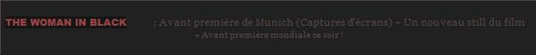 *  THE WOMAN IN BLACK____ ; Avant première de Munich (Captures d'écrans) + Un nouveau still du film+ Avant première mondiale ce soir ! *