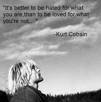 """""""C'est mieux d'être détesté pour ce que l'on est, qu'être aimé pour ce que l'on est pas....""""  -Kurt Cobain"""