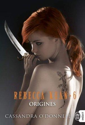 O'DONNELL Cassandra, Rebecca Kean, Tome 6 : Origines