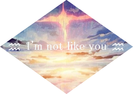 """『"""" I'm not like you """"』"""