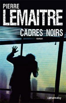 Cadres noirs Pierre Lemaitre