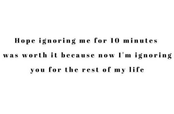 I'm ignoring your for the rest of my life...