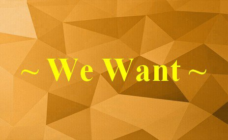 We Want!