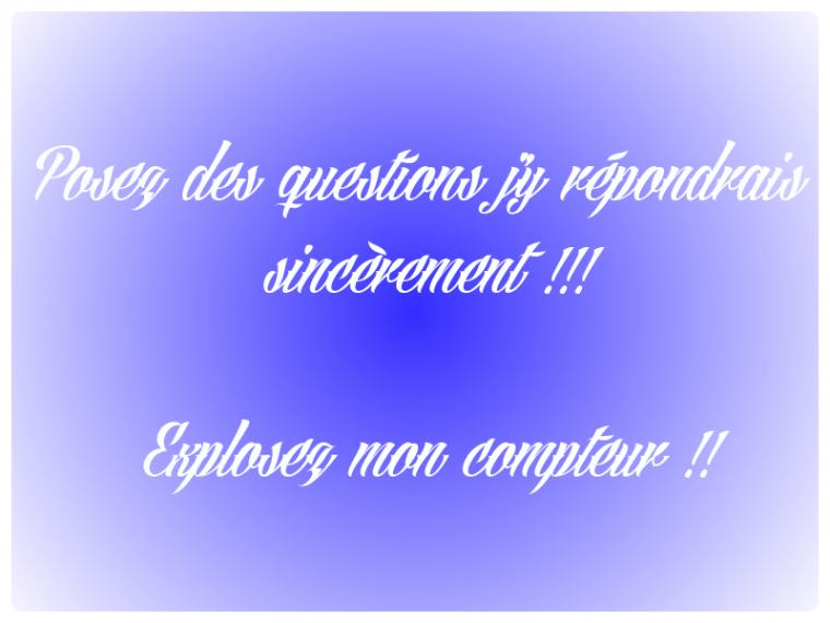 POSEZ DES QUESTIONS PEUT IMPORTE LESQUELLES J'Y RÉPONDRAIS !!!!