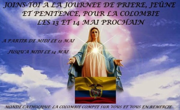 je fais un appel urgent aux habitants de ma Colombie bien-aimée pour que le 13 Mai soit menée une journée de prière, jeûne et pénitence ; que tous ses habitants prient en chaîne à cause des événements qui sont sur le point de se déchaîner sur cette nation bien-aimée.