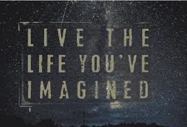 Vie ta vie comme tu l'as imaginée.