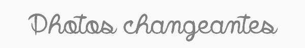 ܤ Photos changeantes ܤ