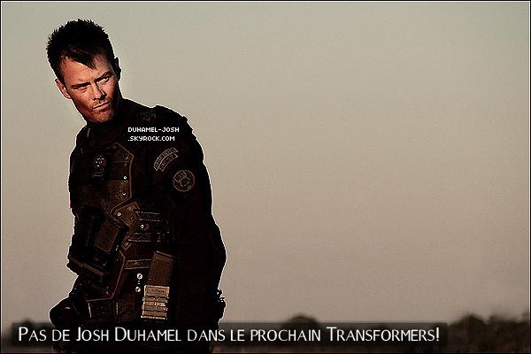 """*JOSH DUHAMEL NE JOUERA PAS DANS TRANFORMERS 4! La star de cinémaJosh Duhamela annoncé qu'il n'apparaîtrait pas dans le prochainTransformers. Dans le quatrième blockbuster de Michael Bay, ce n'est plus le personnage de Shia LaBoeuf qui occupera la place principale, mais celui deMark Wahlberg! Mark Wahlberga de grands espoirs pour le nouveauTransformers, dans lequel il joue un rôle encore mystérieux.""""C'est la première fois que mes gosses s'intéressent à un de mes films"""", a-t-il déclaré au siteComingsoon. Duhamel, qui jouait le soldat William Lennox dans les trois premiers volets de la saga, a annoncé son retrait aux fans sur Twitter jeudi dernier. Quand un de ses followers lui a demandé s'il participait àTransformers 4, il a répondu tout net: """"Nope. Je ne serai pas dans le prochain."""" * QUE PENSES-TU DE CE CHANGEMENT? POUR OU CONTRE TRANSFORMERS SANS JOSH? *"""