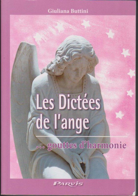 """""""LES DICTEES DE L'ANGE...GOUTTES D'HARMONIE -15 JANVIER 1976 - 12 OCTOBRE 1980"""", DE GIULIANA BUTTINI, AUX EDITIONS DU PARVIS. (CE LIVRE CONTIENT UN RECUEIL DE MESSAGES ENVOYES PAR UN ANGE. IL EST L'ANGE GARDIEN D'UN JEUNE HOMME MORT A L'AGE DE VINGT ET UN AN. CES MESSAGES SONT ADRESSES A SA MERE (GIULIANA BUTTINI). ILS RECOUVRENT UNE PERIODE D'ENVIRON VINGT-DEUX MOIS SANS INTERRUPTION.)"""