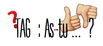 TAG : As-tu... ? 👍👎