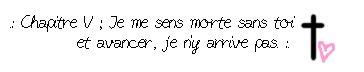 .: Chapitre V ; Je me sens morte sans toi et avancer, je n'y arrive pas. :.