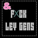 & FXUCK LEY GEENS !