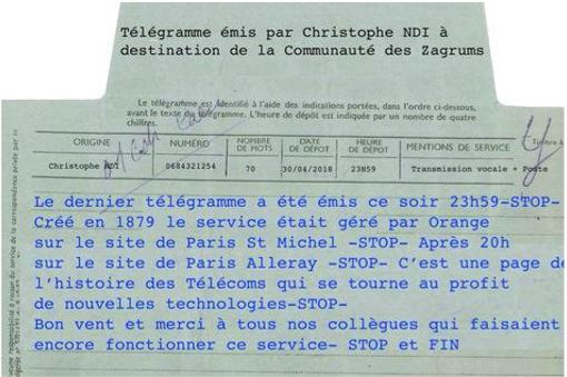 En France, le dernier télégramme de l'histoire vient d'être envoyé ! Une page se tourne... Il était 23h59 le lundi 30 avril 2018, quand Orange a émis le dernier télégramme de l'histoire des télécommunications françaises. C'est ainsi qu'une page vielle de 139 ans vient de se tourner ! Arrivé en France en 1879, le service de télégrammes de France Telecom s'est arrêté. Le dernier télégramme émis en France par le service des télécommunications a donc été à destination des salariés d'Orange. Le télégramme a été remplacé petit à petit par le télex (RTTY), par le fax, puis la généralisation du téléphone et enfin l'apparition des courriers électroniques (e-mails). Il existe encore dans certains pays comme aux États-Unis, mais plus par Western Union (le service historique) qui y a cessé ce service le 27 janvier 2006 (21 000 télégrammes seulement furent envoyés en 2005 contre 200 millions en 1929)