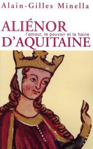 Aliénor d'Aquitaine, l'amour, le pouvoir et la haine, Alain-Gilles Minella