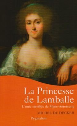 La Princesse de Lamballe : l'amie sacrifiée de Marie-Antoinette, Michel de Decker