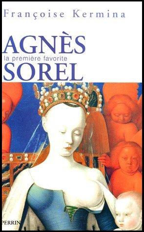 Agnès Sorel, la Première Favorite , Françoise Kermina