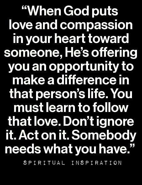 # Someone needs the gift, the love God has put in you and given you ...