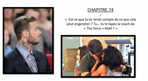 """FICTION Jenifer / Matt Pokora - CHAPITRE 74 - « Est-ce que tu te rends compte de ce que cela peut engendrer ? Tu... tu te tapes la coach de """"The Voice"""" Matt ? »"""