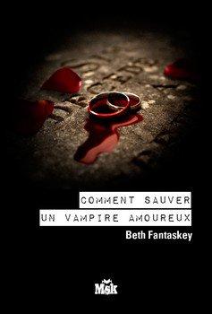 Beth FANTASKEY Comment sauver un vampire amoureux (Tome 2)