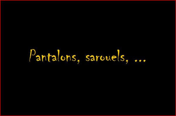 pantalons, sarouel, etc..