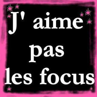 les focus J'AIME PAS !!