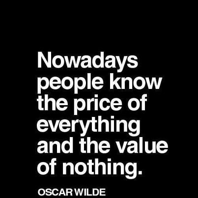 """Nowadays people know the price of everything and the value of nothing"" Oscar Wilde"