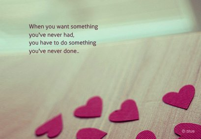 When you want something you've never had, you have to do something you've never done...