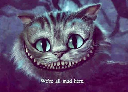 We're all mad here. I'm not crazy, my reality is just different from yours.