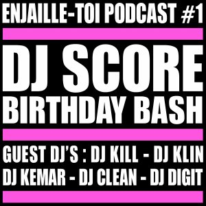 #ENJAILLE-TOI Podcast #1 * Special DJ SCORE Birtday Bash *