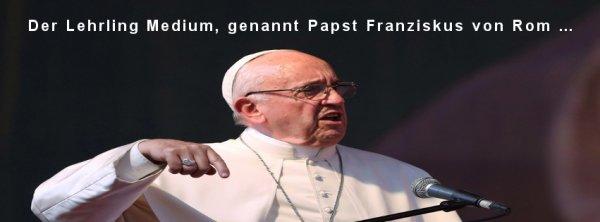 Der Lehrling Medium, genannt Papst Franziskus von Rom …