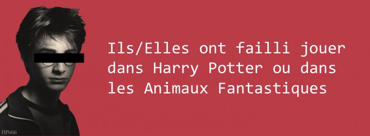 Ils/Elles ont failli jouer dans Harry Potter ou dans les Animaux Fantastiques