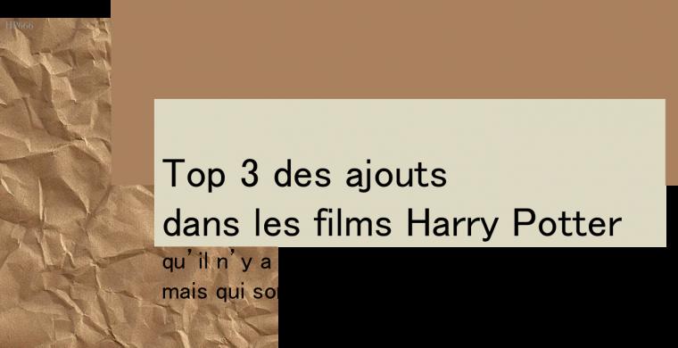 Top 3 des ajouts dans les films Harry Potter