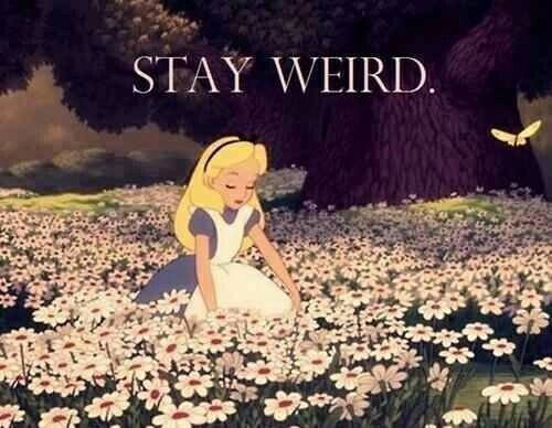 Stay weird and  fuck.