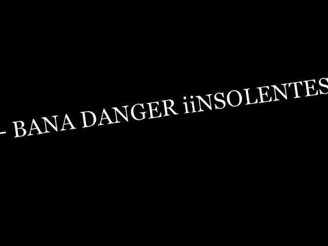 BANA DANGER-LES IINSOLENTE