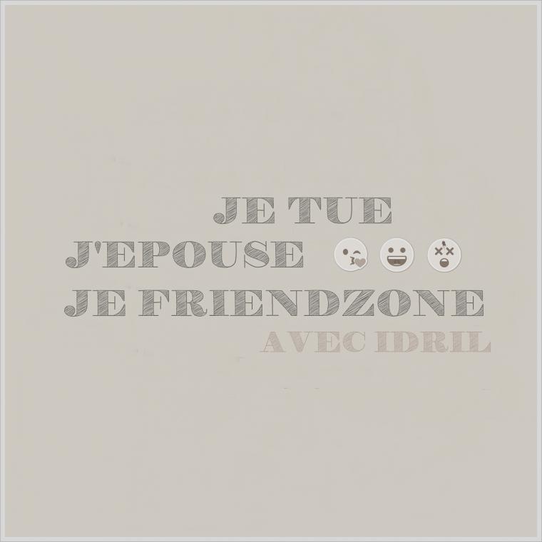 ''Je tue, J'épouse, Je Friendzone'' avec Idril