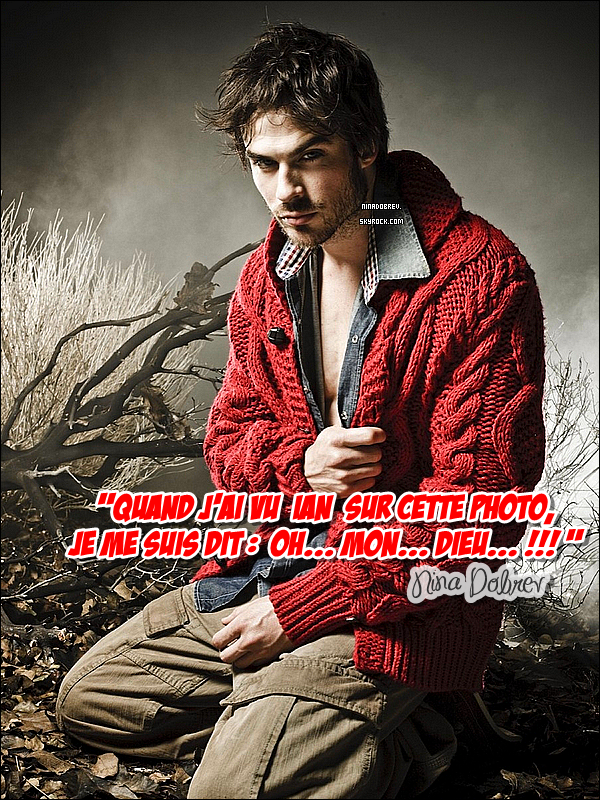 """Quand Nina parle de Ian Somerhalder, on y croit franchement à la romance !       On s'en doutait tous un peu franchement ! Nina et Ian Somerhalder ne cessent de faire parler d'eux. Depuis le début de la série  """"The Vampire Diaries"""", les deux acteurs se sont liés d'amitié dès l'instant où ils ont joué ensemble. """"La première fois que j'ai vu Ian sur le plateau, il était très gentil et souriant! Travailler avec lui tous les jours, c'est vraiment une super expérience pour moi ! Je connais Ian depuis  """"LOST"""" et je ne cache pas qu'il est très beau! """" confit Nina lors d'une interview pour le coffret DVD de  """"TVD"""". Quand à Ian, lui aussi nous en dit des choses : """"J'aime énormément Nina! C'est une fille douce, gentille et très souriante. Elle a un rire qu'on oublie pas. Dès que je la vois sur le plateau, je sais que aujourd'hui, on va encore bien se marrer ! Elle met beaucoup de bonne humeur lors des tournages et c'est ça que j'aime chez elle"""". OH! Si c'est pas choux, ça alors.... De plus, les autres acteurs comme Steven R.McQueen, Candice Accola ou encore Paul Wesley, nous ont, eux, déjà fait part de leurs doutes dans le passé concernant la relation entre Nina et Ian ! Ils étaient tous d'accord pour dire que la complicité entre les deux était très forte et surtout évidente ! Mais ce qui a fait mouche, c'est le baiser des deux acteurs pour une prise de  """"The Vampire Diaries"""" qui a été coupée lors des montages (les producteurs préférant alors laisser le VRAI baiser pour la fin de la saison 1).  """"Ian embrasse très bien ! (rires de Nina lors de l'interview) C'était vraiment quelque chose de l'embrasser. Je ne pensais pas que ça serait ainsi! Tout le monde croit que lui et moi sommes ensemble à cause de ce baiser parce que lors de la prise du baiser Katerine/Damon à la fin de la saison 1, ni Ian ni moi avions entendu le réalisateur dire 'COUPER' ! Alors on a continué et l'équipe est venue nous séparer en rigolant ! C'était assez gênant ! """" Et Ian lui, il en pense quoi ?  ''Embra"""