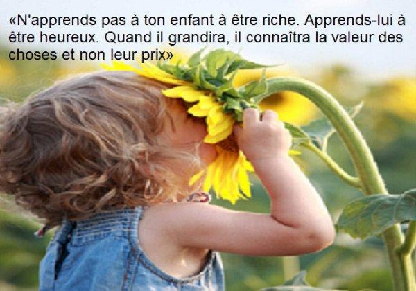 «N'apprends pas à ton enfant à être riche. Apprends-lui à être heureux. Quand il grandira, il connaîtra la valeur des choses et non leur prix»