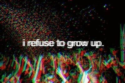 I Refuse To Grow Up